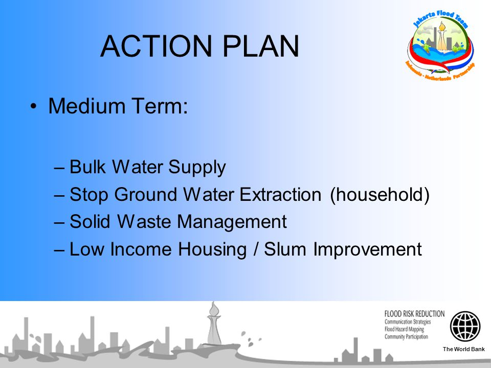 ACTION PLAN Medium Term: –Bulk Water Supply –Stop Ground Water Extraction (household) –Solid Waste Management –Low Income Housing / Slum Improvement The World Bank