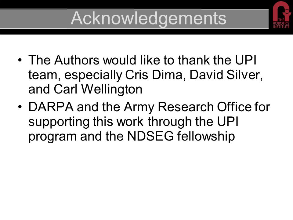 Acknowledgements The Authors would like to thank the UPI team, especially Cris Dima, David Silver, and Carl Wellington DARPA and the Army Research Office for supporting this work through the UPI program and the NDSEG fellowship