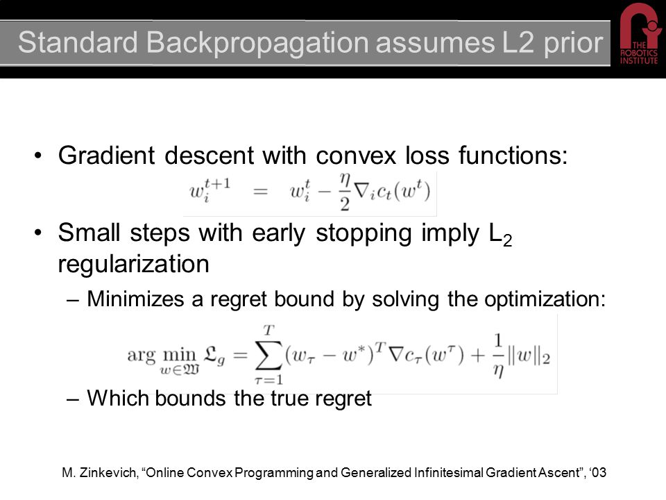 Standard Backpropagation assumes L2 prior Gradient descent with convex loss functions: Small steps with early stopping imply L 2 regularization –Minimizes a regret bound by solving the optimization: –Which bounds the true regret M.