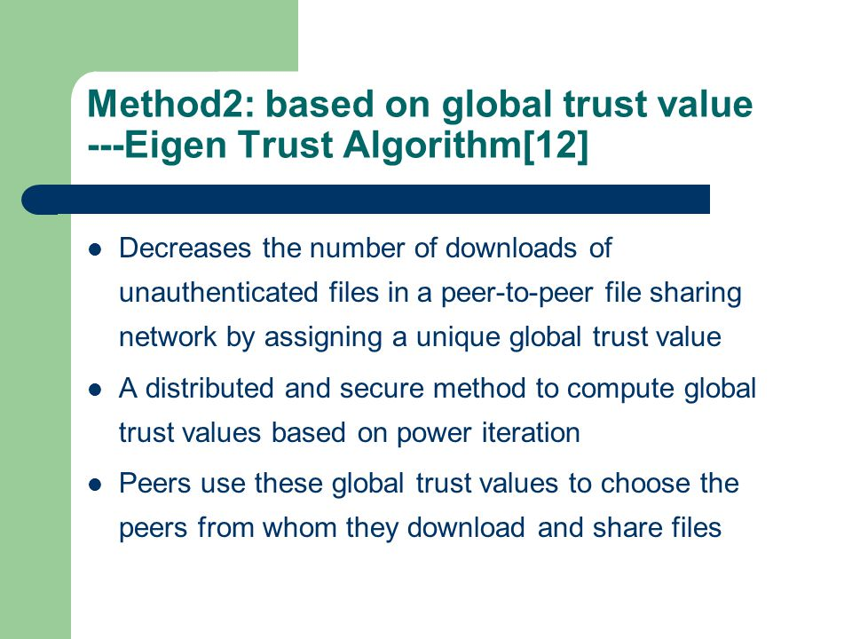 Method2: based on global trust value ---Eigen Trust Algorithm[12] Decreases the number of downloads of unauthenticated files in a peer-to-peer file sharing network by assigning a unique global trust value A distributed and secure method to compute global trust values based on power iteration Peers use these global trust values to choose the peers from whom they download and share files