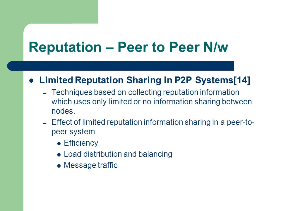 Reputation – Peer to Peer N/w Limited Reputation Sharing in P2P Systems[14] – Techniques based on collecting reputation information which uses only limited or no information sharing between nodes.