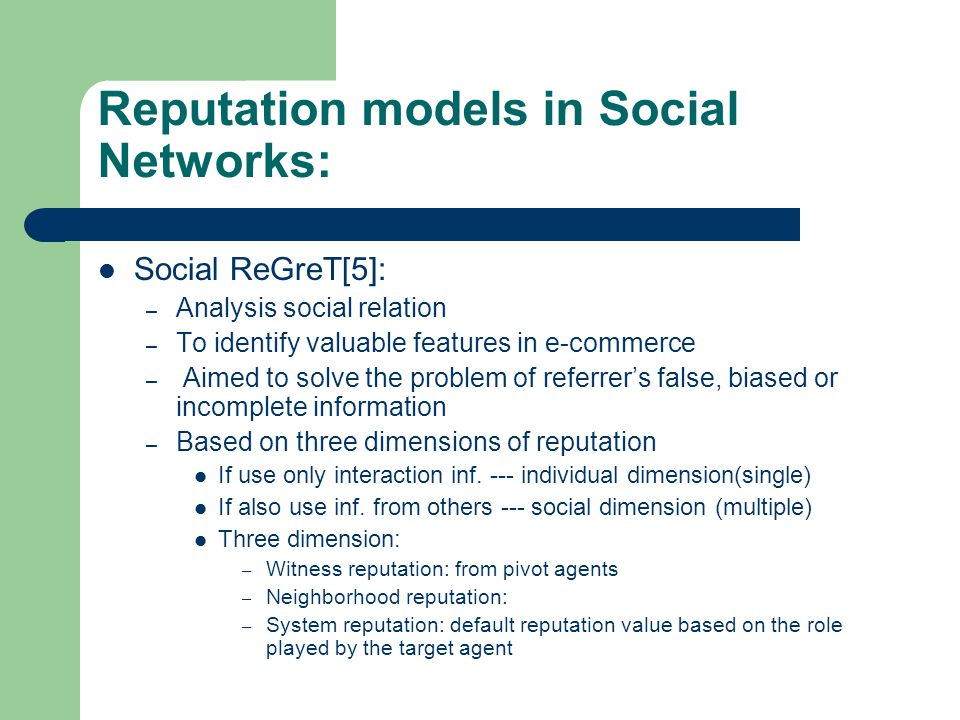 Reputation models in Social Networks: Social ReGreT[5]: – Analysis social relation – To identify valuable features in e-commerce – Aimed to solve the problem of referrer's false, biased or incomplete information – Based on three dimensions of reputation If use only interaction inf.