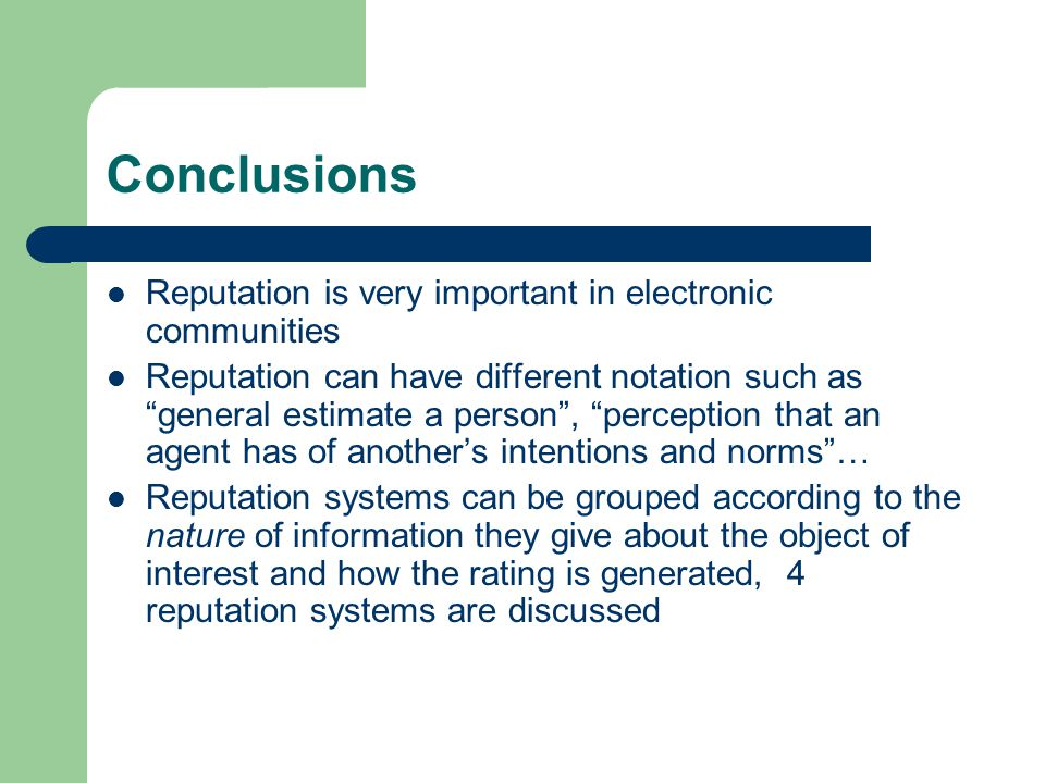 Conclusions Reputation is very important in electronic communities Reputation can have different notation such as general estimate a person , perception that an agent has of another's intentions and norms … Reputation systems can be grouped according to the nature of information they give about the object of interest and how the rating is generated, 4 reputation systems are discussed