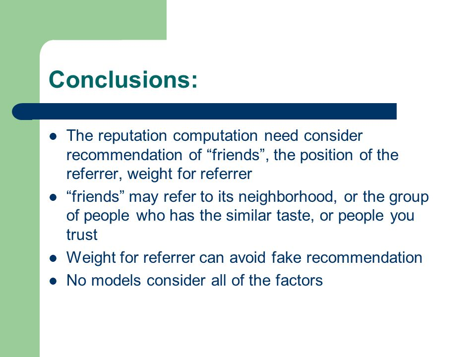 Conclusions: The reputation computation need consider recommendation of friends , the position of the referrer, weight for referrer friends may refer to its neighborhood, or the group of people who has the similar taste, or people you trust Weight for referrer can avoid fake recommendation No models consider all of the factors