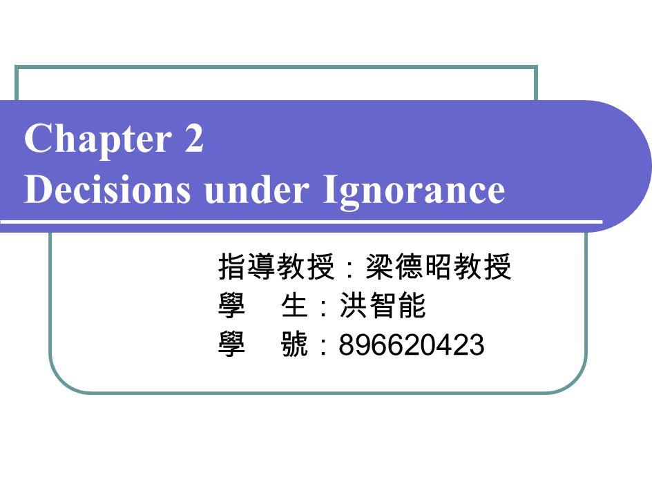 Chapter 2 Decisions under Ignorance 指導教授:梁德昭教授 學 生:洪智能 學 號: 896620423
