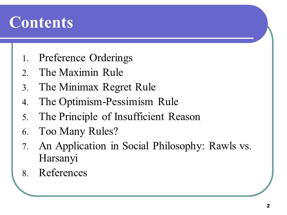 2 Contents 1. Preference Orderings 2. The Maximin Rule 3. The Minimax Regret Rule 4. The Optimism-Pessimism Rule 5. The Principle of Insufficient Reas