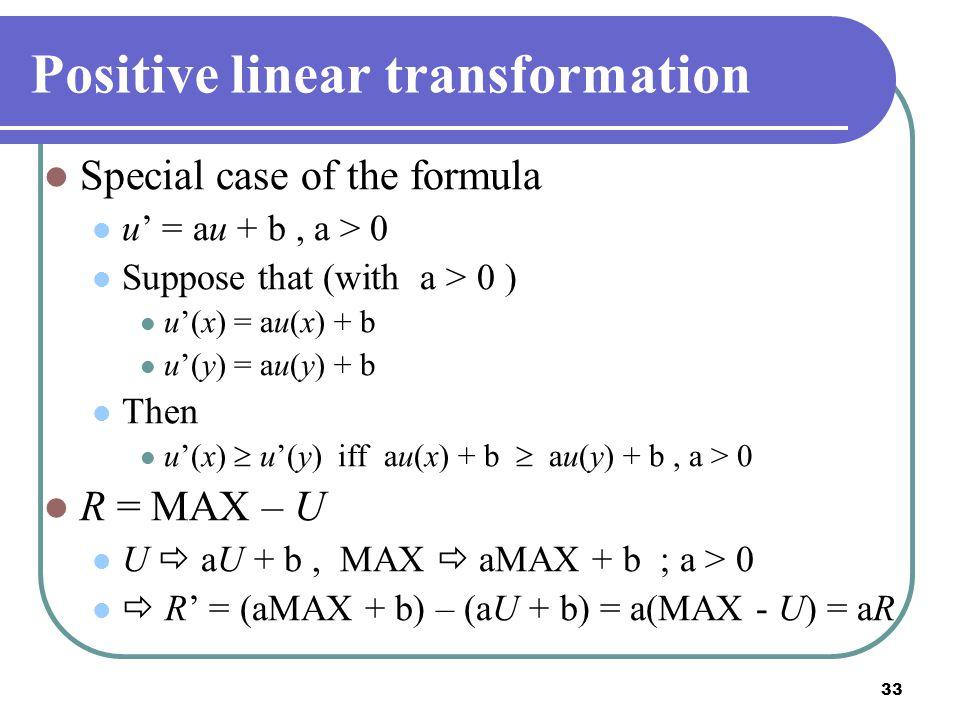 33 Positive linear transformation Special case of the formula u' = au + b, a > 0 Suppose that (with a > 0 ) u'(x) = au(x) + b u'(y) = au(y) + b Then u