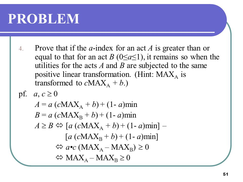 51 PROBLEM 4. Prove that if the a-index for an act A is greater than or equal to that for an act B (0≤a≤1), it remains so when the utilities for the a