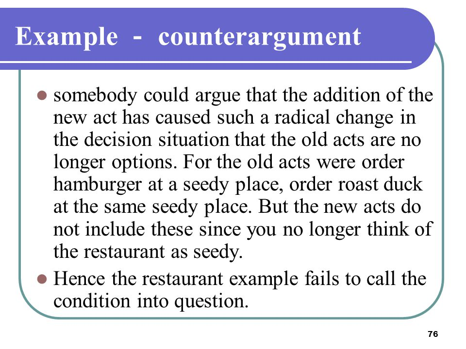 76 Example - counterargument somebody could argue that the addition of the new act has caused such a radical change in the decision situation that the