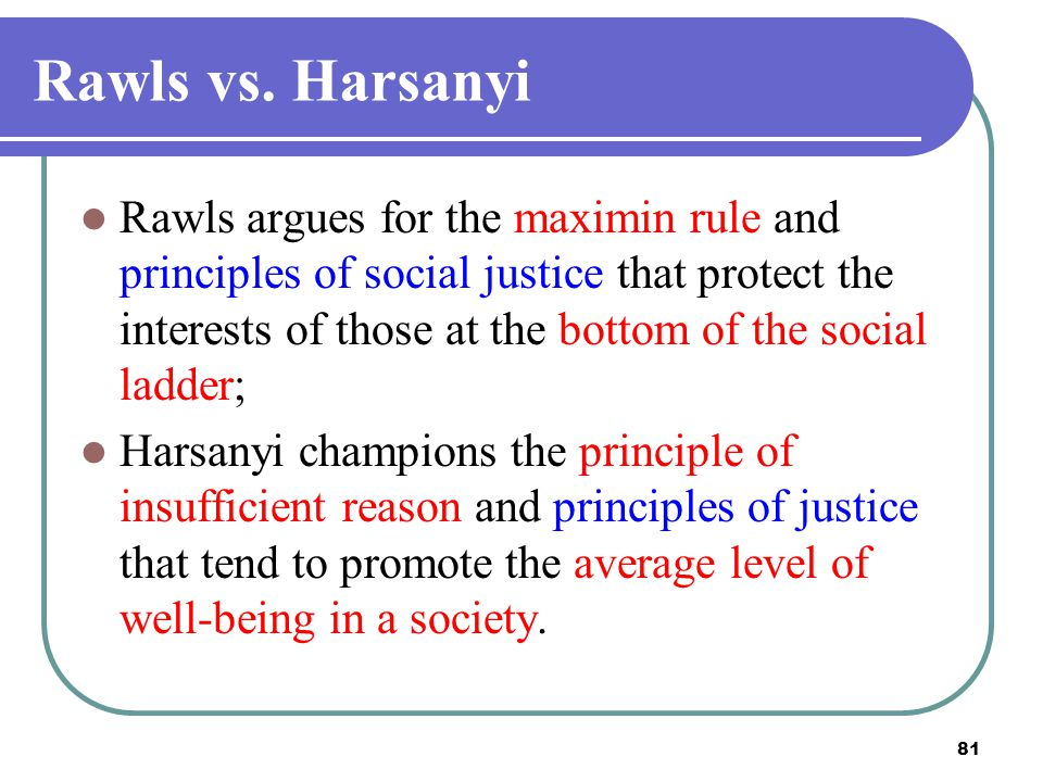 81 Rawls vs. Harsanyi Rawls argues for the maximin rule and principles of social justice that protect the interests of those at the bottom of the soci