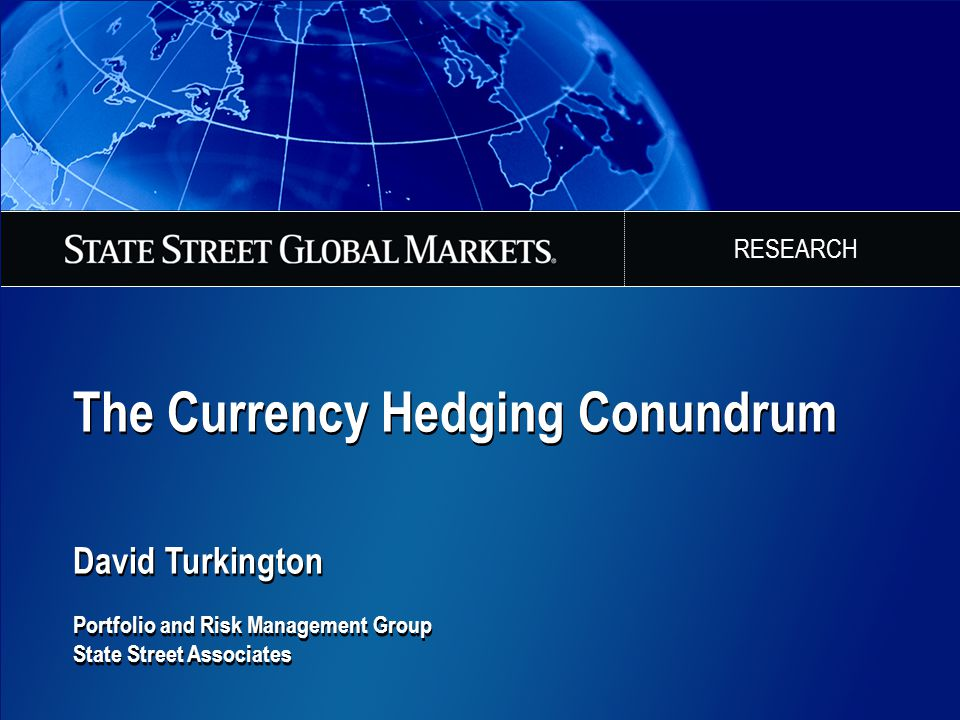 The Currency Hedging Conundrum David Turkington Portfolio and Risk Management Group State Street Associates The Currency Hedging Conundrum David Turki