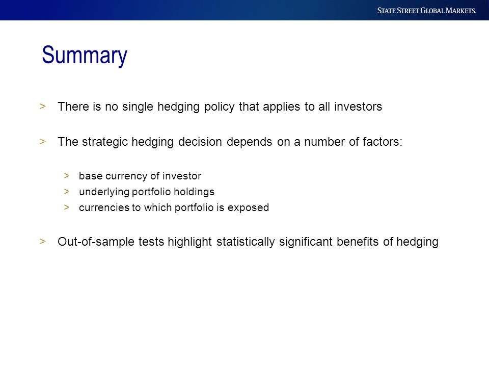 Summary >There is no single hedging policy that applies to all investors >The strategic hedging decision depends on a number of factors: >base currenc