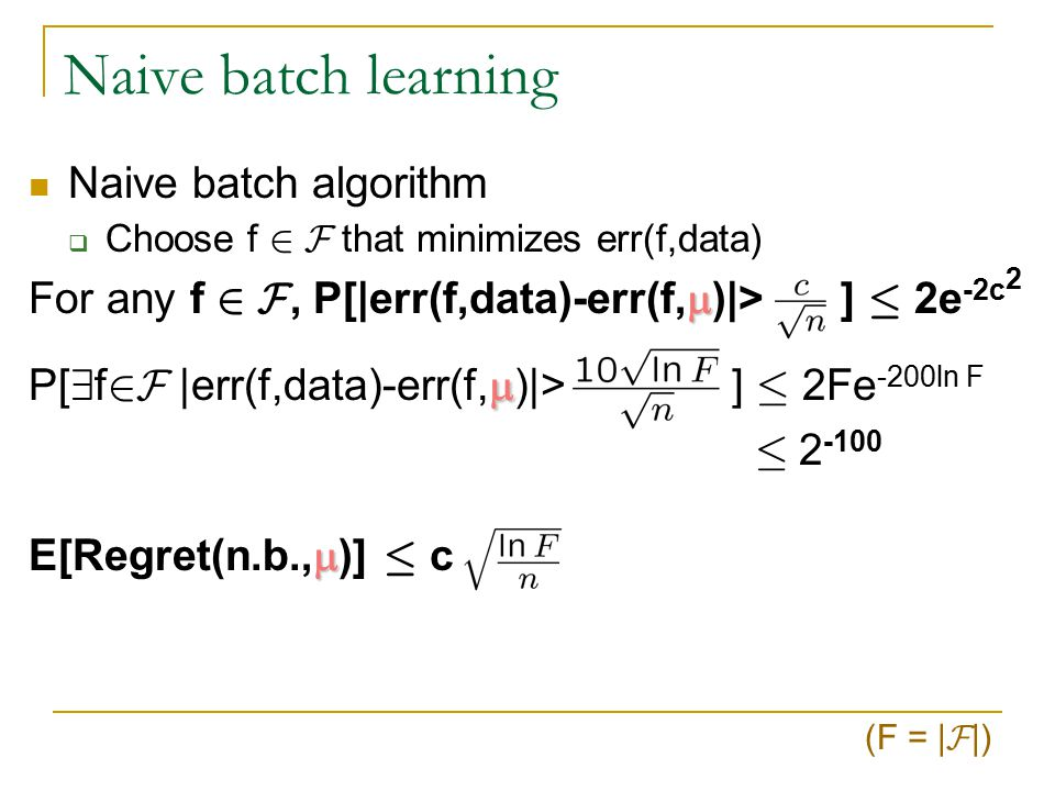 Naive batch learning Say there is some perfect f* 2 F, err(f*,data)=0 Say | F |=F Select a consistent f Say 8 g  f* err(g,data)=log(F)/n P[err(g,data)=0]= f 1 f 2 f 3 … f F truth y x 1 x 2 x 3 … x n +–+…+++–+…++ ––+…+–––+…+– +++…––+++…–– –+–…–––+–…–– Wow.