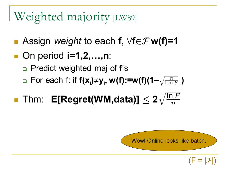 Weighted majority' [LW89] Assign weight to each f, 8 f 2F w(f)=1 On period i=1,2,…,n:  Predict weighted maj of f's  For each f: if f(x i )  y i, w(f):=w(f)/2 (F = | F |) WM' errs ) total weight decreases by ¸ 25% Final total weight · F (3/4) #mistakes(WM') Final total weight ¸ 2 -min f #mistakes(f) #mistakes(WM') · 2.41(min f #mistakes(f)+log(F)/n)