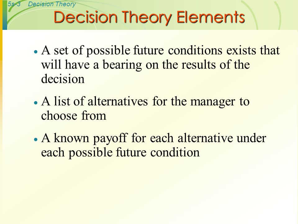 5s-3Decision Theory  A set of possible future conditions exists that will have a bearing on the results of the decision  A list of alternatives for the manager to choose from  A known payoff for each alternative under each possible future condition Decision Theory Elements