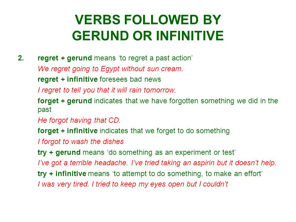 VERBS FOLLOWED BY GERUND OR INFINITIVE 2.regret + gerund means 'to regret a past action' We regret going to Egypt without sun cream. regret + infiniti
