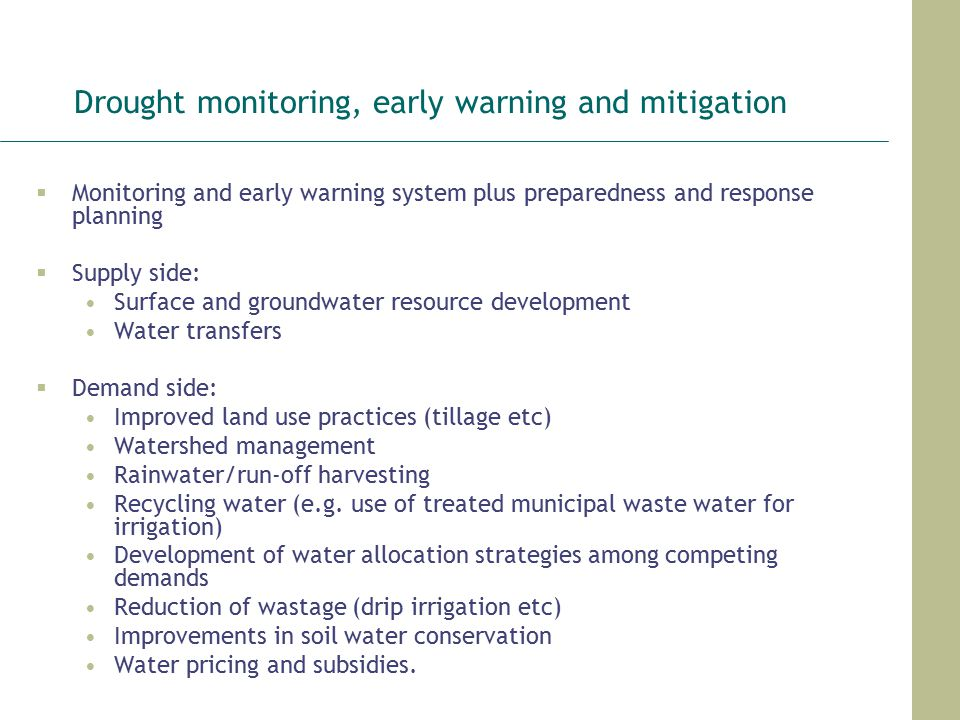Drought monitoring, early warning and mitigation  Monitoring and early warning system plus preparedness and response planning  Supply side: Surface and groundwater resource development Water transfers  Demand side: Improved land use practices (tillage etc) Watershed management Rainwater/run-off harvesting Recycling water (e.g.