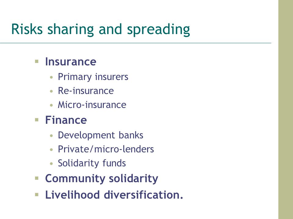 Risks sharing and spreading  Insurance Primary insurers Re-insurance Micro-insurance  Finance Development banks Private/micro-lenders Solidarity funds  Community solidarity  Livelihood diversification.