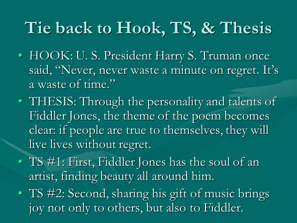 "Tie back to Hook, TS, & Thesis HOOK: U. S. President Harry S. Truman once said, ""Never, never waste a minute on regret. It's a waste of time.""HOOK: U."