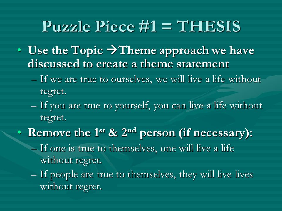 Puzzle Piece #1 = THESIS Use the Topic  Theme approach we have discussed to create a theme statementUse the Topic  Theme approach we have discussed