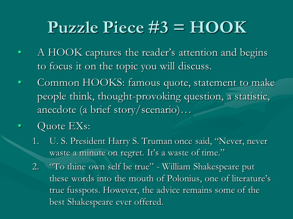 Puzzle Piece #3 = HOOK A HOOK captures the reader's attention and begins to focus it on the topic you will discuss.A HOOK captures the reader's attent
