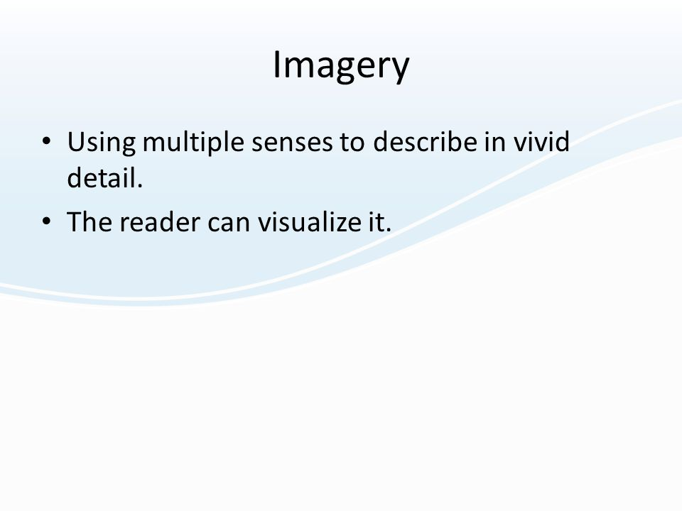 Imagery Using multiple senses to describe in vivid detail. The reader can visualize it.