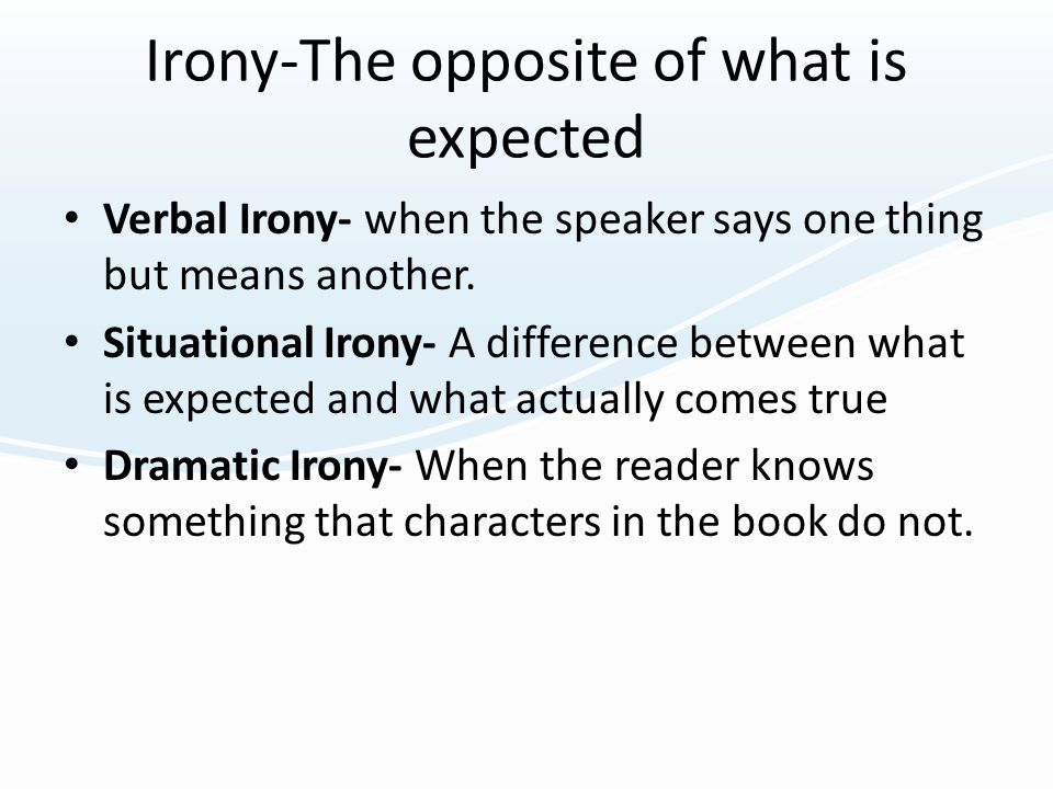 Irony-The opposite of what is expected Verbal Irony- when the speaker says one thing but means another. Situational Irony- A difference between what i