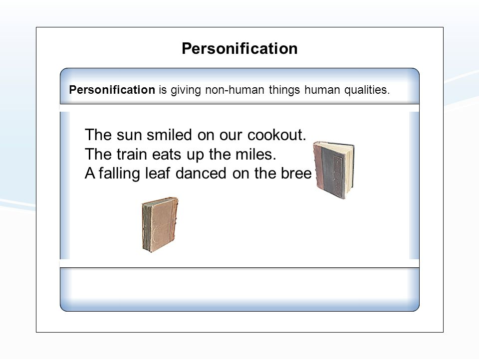 Personification Personification is giving non-human things human qualities. The sun smiled on our cookout. The train eats up the miles. A falling leaf