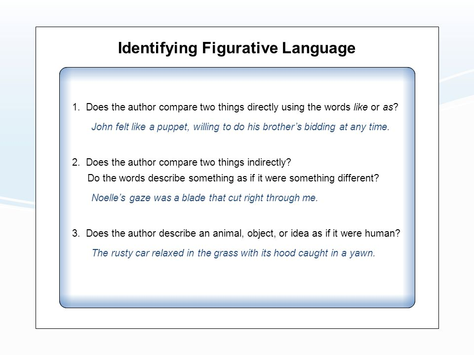 Identifying Figurative Language 1. Does the author compare two things directly using the words like or as? John felt like a puppet, willing to do his