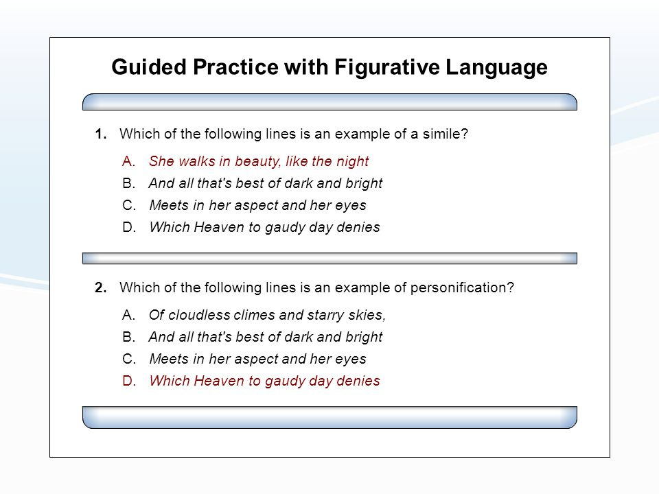 Guided Practice with Figurative Language A. She walks in beauty, like the night B. And all that's best of dark and bright C. Meets in her aspect and h