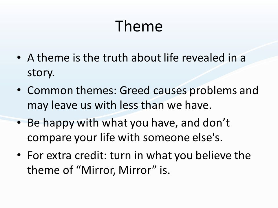 Theme A theme is the truth about life revealed in a story. Common themes: Greed causes problems and may leave us with less than we have. Be happy with