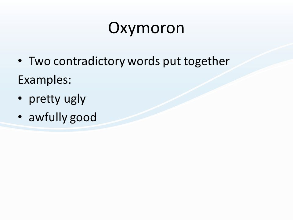 Oxymoron Two contradictory words put together Examples: pretty ugly awfully good
