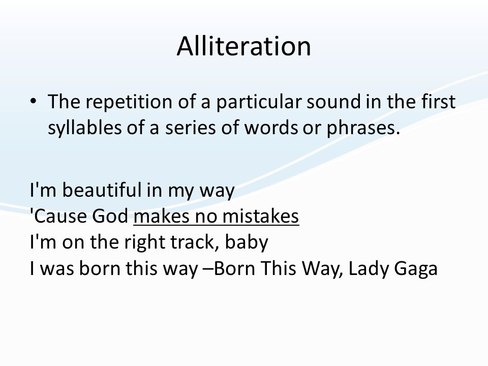 Alliteration The repetition of a particular sound in the first syllables of a series of words or phrases. I'm beautiful in my way 'Cause God makes no