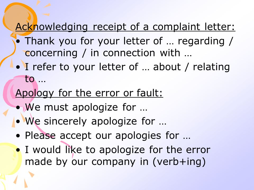 Acknowledging receipt of a complaint letter: Thank you for your letter of … regarding / concerning / in connection with … I refer to your letter of … about / relating to … Apology for the error or fault: We must apologize for … We sincerely apologize for … Please accept our apologies for … I would like to apologize for the error made by our company in (verb+ing)
