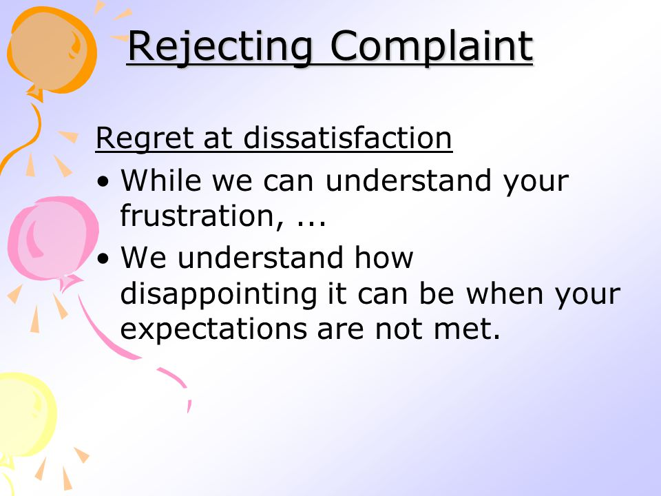 Rejecting Complaint Regret at dissatisfaction While we can understand your frustration,...