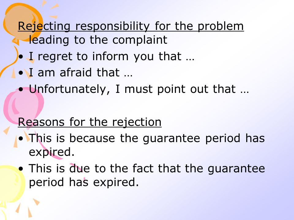 Rejecting responsibility for the problem leading to the complaint I regret to inform you that … I am afraid that … Unfortunately, I must point out that … Reasons for the rejection This is because the guarantee period has expired.