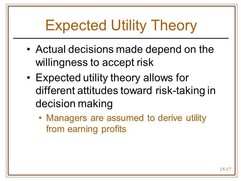 15-17 Expected Utility Theory Actual decisions made depend on the willingness to accept risk Expected utility theory allows for different attitudes toward risk-taking in decision making Managers are assumed to derive utility from earning profits