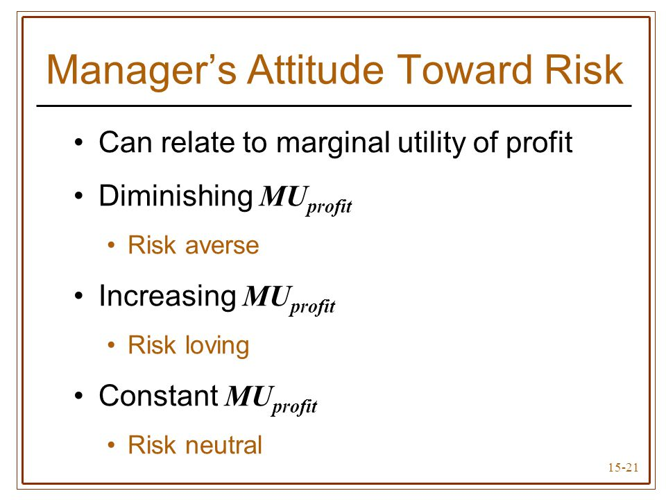 15-21 Can relate to marginal utility of profit Diminishing MU profit Risk averse Increasing MU profit Risk loving Constant MU profit Risk neutral Manager's Attitude Toward Risk