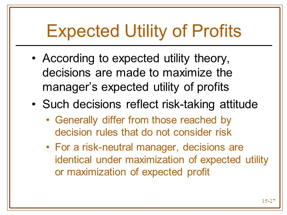 15-27 Expected Utility of Profits According to expected utility theory, decisions are made to maximize the manager's expected utility of profits Such decisions reflect risk-taking attitude Generally differ from those reached by decision rules that do not consider risk For a risk-neutral manager, decisions are identical under maximization of expected utility or maximization of expected profit