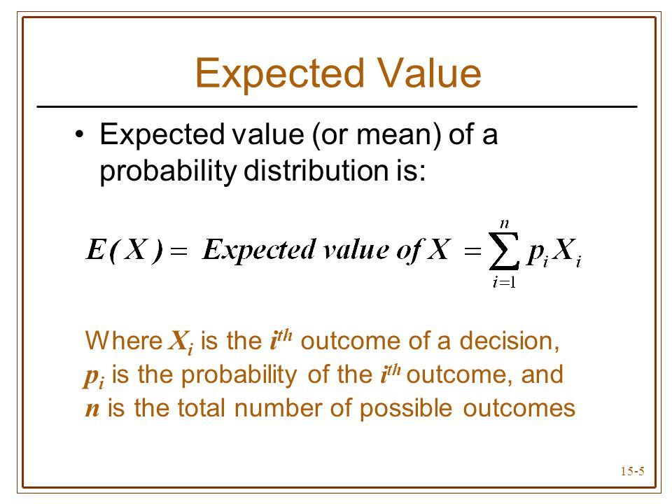 15-6 Expected Value Does not give actual value of the random outcome Indicates average value of the outcomes if the risky decision were to be repeated a large number of times