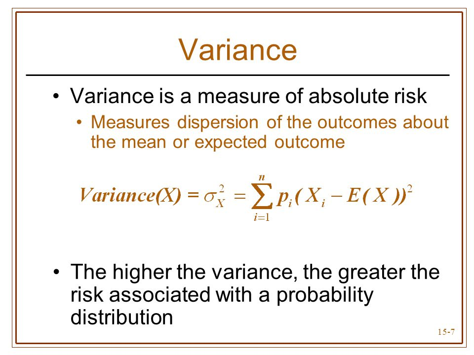 15-7 Variance Variance is a measure of absolute risk Measures dispersion of the outcomes about the mean or expected outcome The higher the variance, the greater the risk associated with a probability distribution