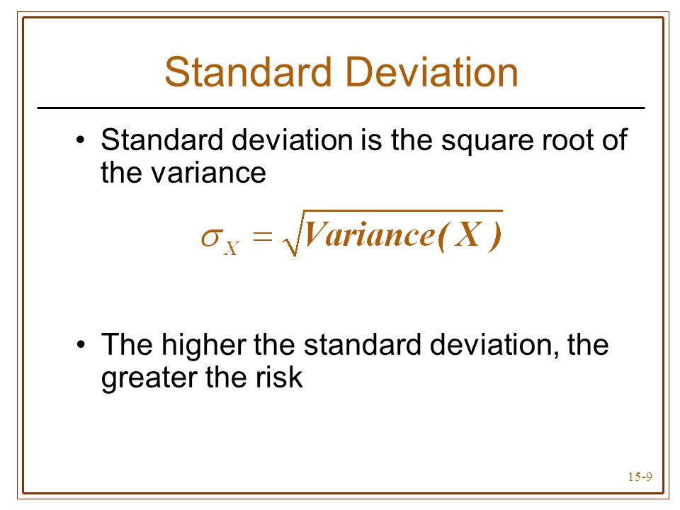15-9 Standard Deviation Standard deviation is the square root of the variance The higher the standard deviation, the greater the risk