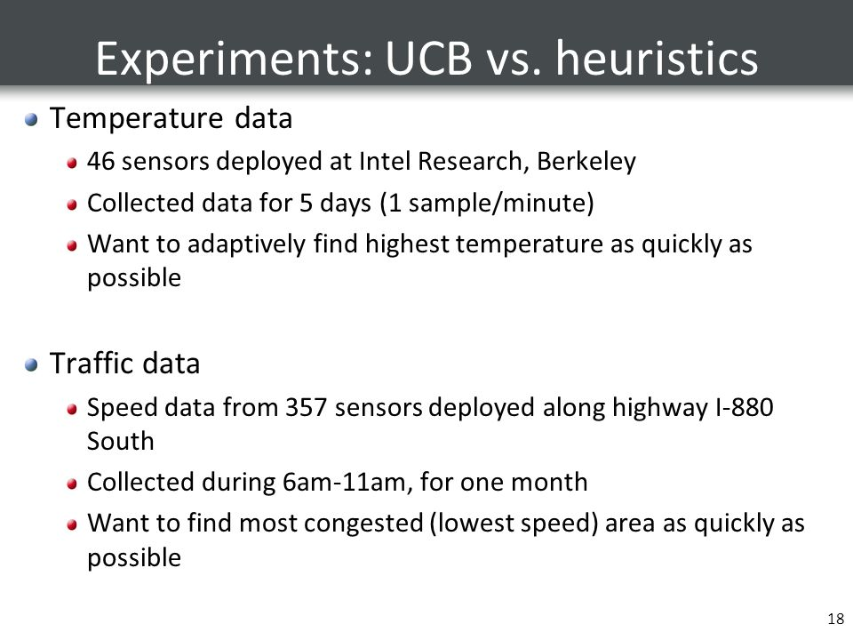 Experiments: UCB vs. heuristics Temperature data 46 sensors deployed at Intel Research, Berkeley Collected data for 5 days (1 sample/minute) Want to a