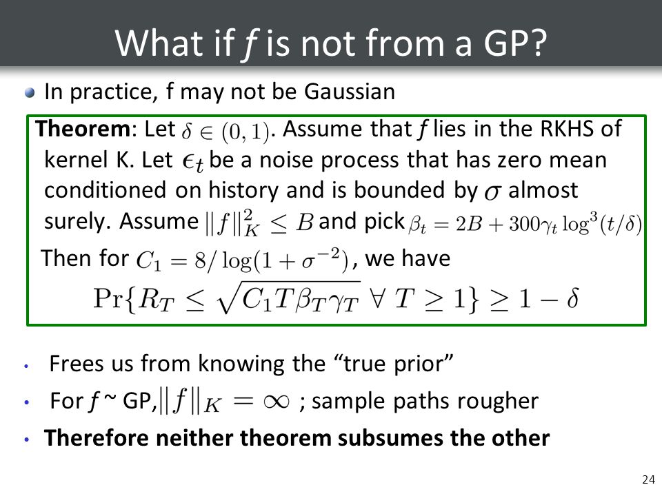 What if f is not from a GP? In practice, f may not be Gaussian Theorem: Let. Assume that f lies in the RKHS of kernel K. Let be a noise process that h