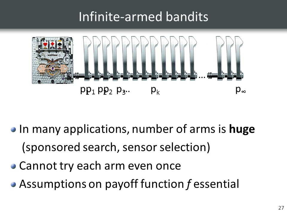 27 Infinite-armed bandits … p1p1 p2p2 p3p3 pkpk …p∞p∞ p1p1 p2p2 … In many applications, number of arms is huge (sponsored search, sensor selection) Ca