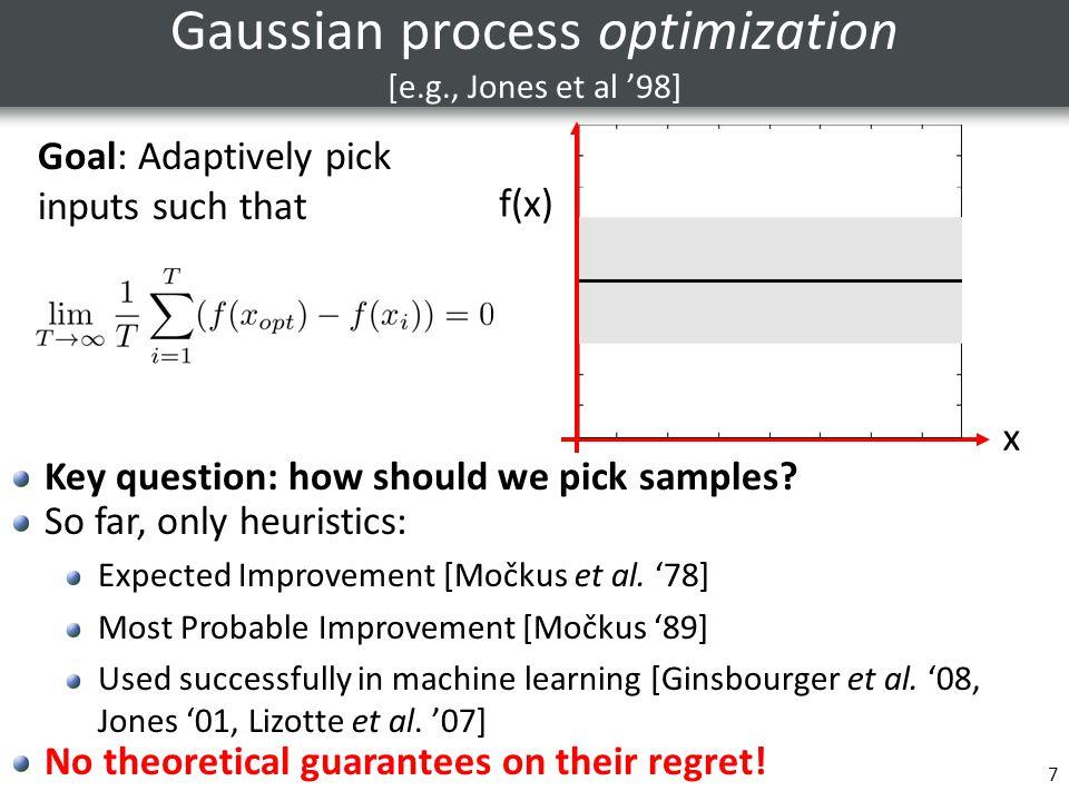 7 Gaussian process optimization [e.g., Jones et al '98] x f(x) Goal: Adaptively pick inputs such that Key question: how should we pick samples? So far