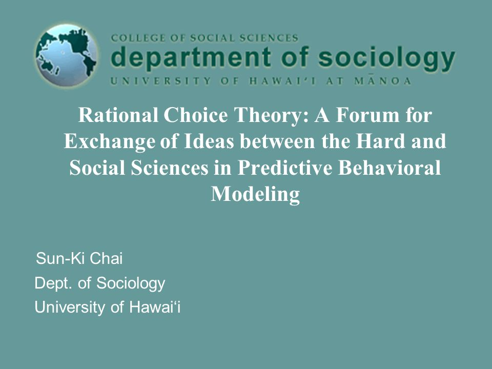 Rational Choice Theory: A Forum for Exchange of Ideas between the Hard and Social Sciences in Predictive Behavioral Modeling Sun-Ki Chai Dept.