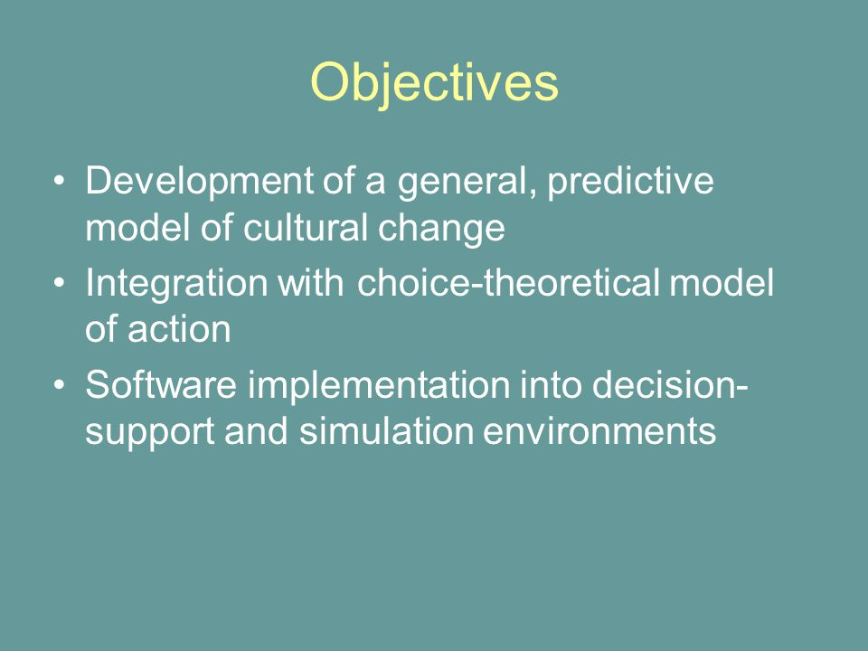Development of a general, predictive model of cultural change Integration with choice-theoretical model of action Software implementation into decision- support and simulation environments Objectives