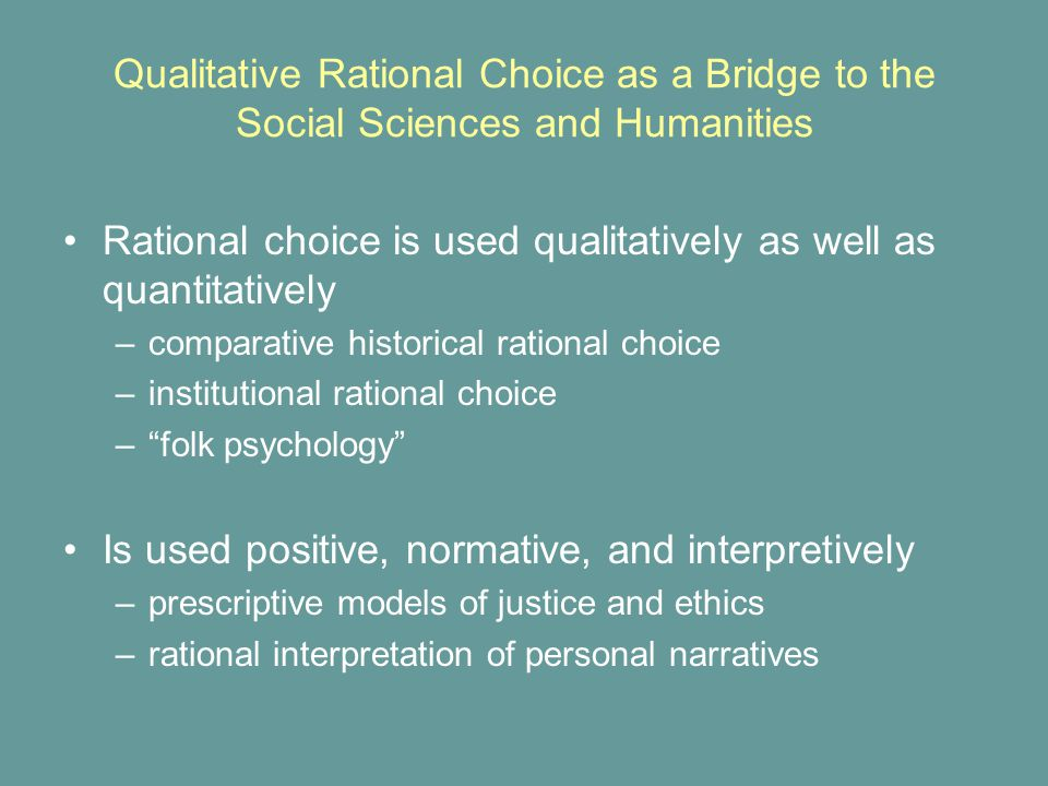Rational choice is used qualitatively as well as quantitatively –comparative historical rational choice –institutional rational choice – folk psychology Is used positive, normative, and interpretively –prescriptive models of justice and ethics –rational interpretation of personal narratives Qualitative Rational Choice as a Bridge to the Social Sciences and Humanities