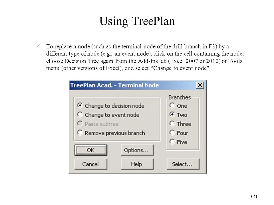 Using TreePlan 4.To replace a node (such as the terminal node of the drill branch in F3) by a different type of node (e.g., an event node), click on the cell containing the node, choose Decision Tree again from the Add-Ins tab (Excel 2007 or 2010) or Tools menu (other versions of Excel), and select Change to event node .